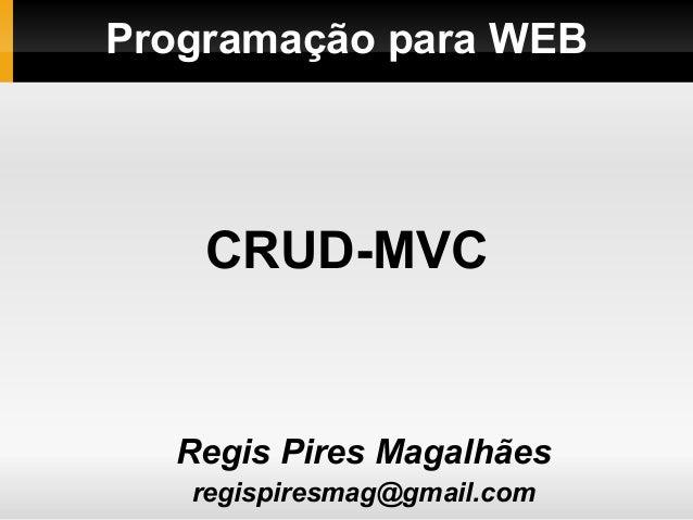 Programação para WEBRegis Pires Magalhãesregispiresmag@gmail.comCRUD-MVC