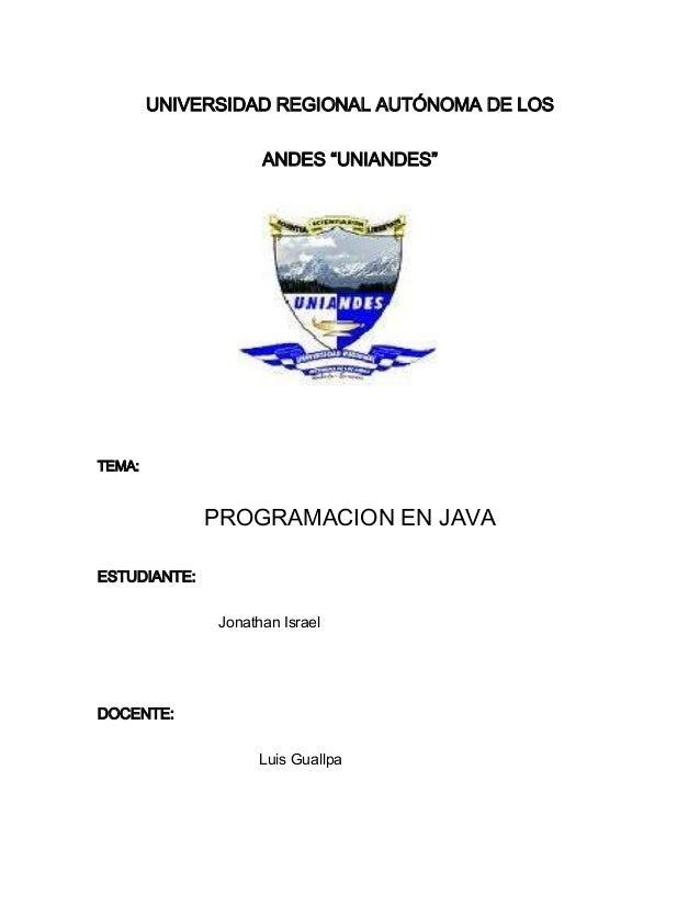 """UNIVERSIDAD REGIONAL AUTÓNOMA DE LOS ANDES """"UNIANDES"""" TEMA: PROGRAMACION EN JAVA ESTUDIANTE: Jonathan Israel DOCENTE: Luis..."""
