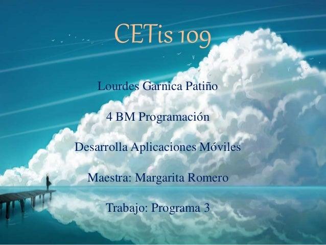 CETis 109 Lourdes Garnica Patiño 4 BM Programación Desarrolla Aplicaciones Móviles Maestra: Margarita Romero Trabajo: Prog...