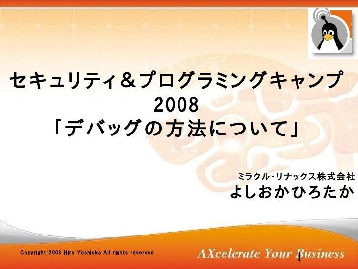 セキュリティ&プログラミングキャンプ         2008   「デバッグの方法について」                                                     ミラクル・リナックス株式会社        ...