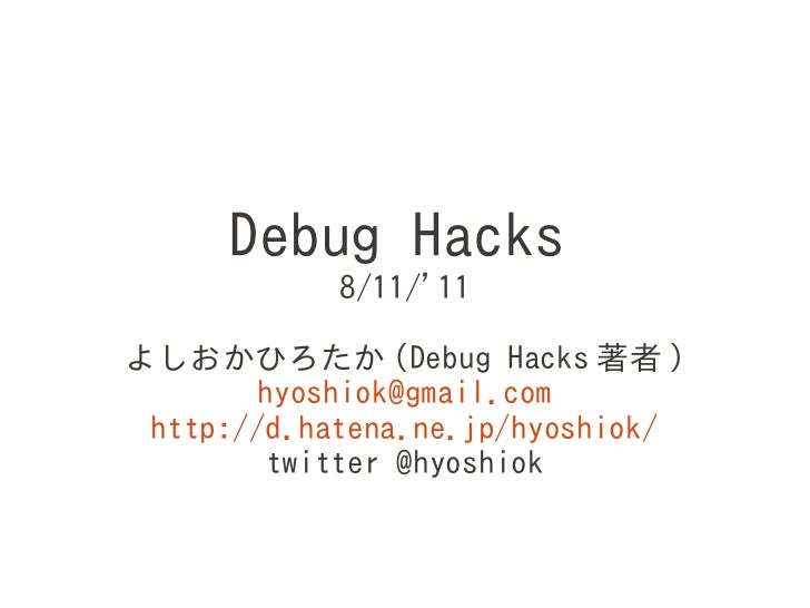 Debug Hacks            8/11/11よしおかひろたか (Debug Hacks 著者 )        hyoshiok@gmail.com http://d.hatena.ne.jp/hyoshiok/        ...
