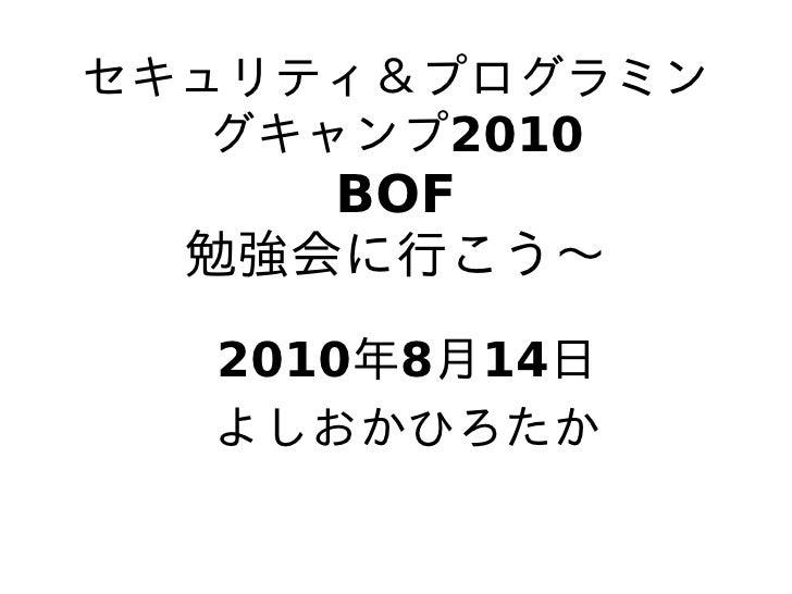 セキュリティ&プログラミン    グキャンプ2010      BOF   勉強会に行こう〜   2010年8月14日   よしおかひろたか