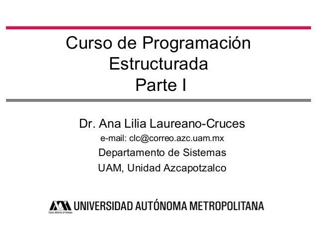 Curso de Programación Estructurada Parte I Dr. Ana Lilia Laureano-Cruces e-mail: clc@correo.azc.uam.mx Departamento de Sis...