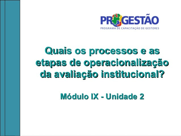 Quais os processos e asetapas de operacionalização da avaliação institucional?     Módulo IX - Unidade 2