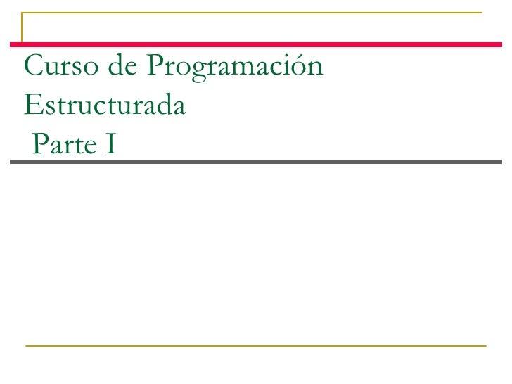 Curso de Programación Estructurada  Parte I