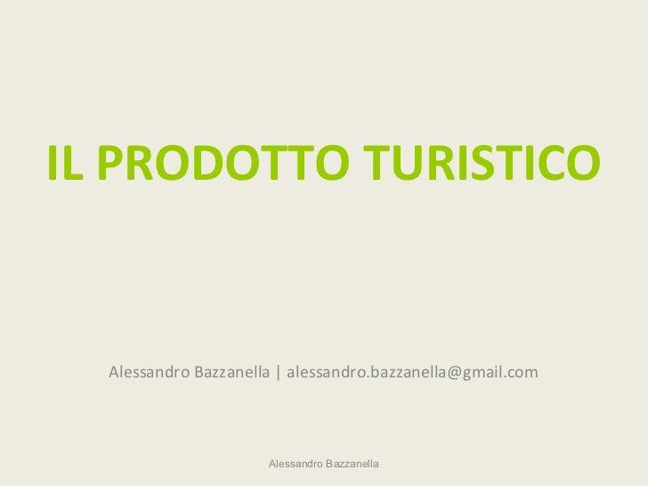 IL PRODOTTO TURISTICO  Alessandro Bazzanella | alessandro.bazzanella@gmail.com                      Alessandro Bazzanella