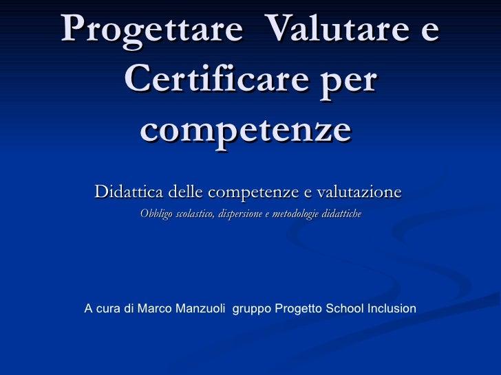 Progettare Valutare e   Certificare per    competenze  Didattica delle competenze e valutazione          Obbligo scolastic...