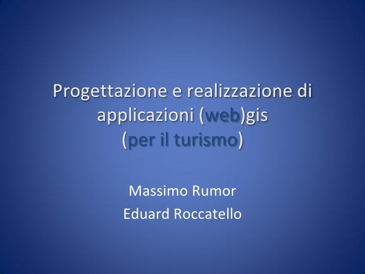 Progettazione e realizzazione di      applicazioni (web)gis         (per il turismo)           Massimo Rumor         Eduar...