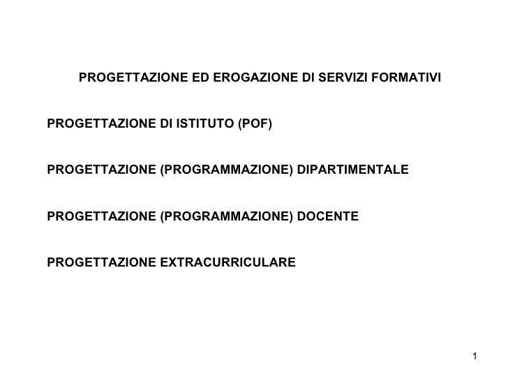 PROGETTAZIONE ED EROGAZIONE DI SERVIZI FORMATIVI PROGETTAZIONE DI ISTITUTO (POF) PROGETTAZIONE (PROGRAMMAZIONE) DIPARTIMEN...
