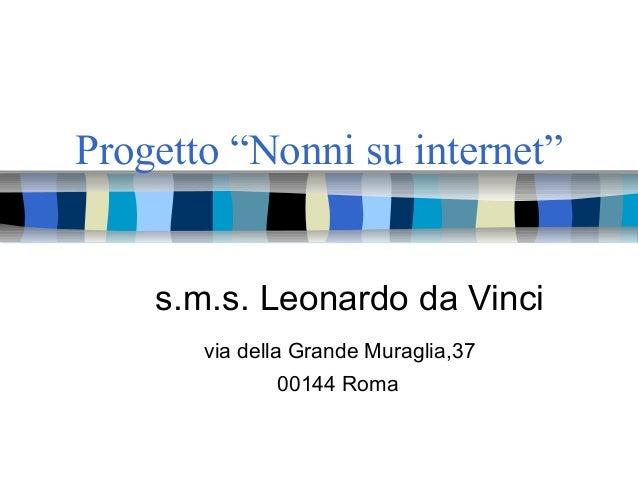 """Progetto """"Nonni su internet"""" s.m.s. Leonardo da Vinci via della Grande Muraglia,37 00144 Roma"""