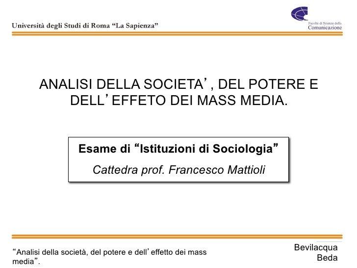 ANALISI DELLA SOCIETA , DEL POTERE E          DELL EFFETO DEI MASS MEDIA.                   Esame di Istituzioni di Sociol...