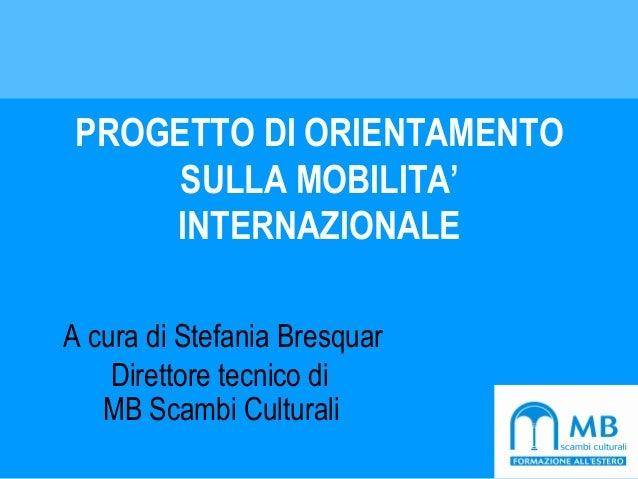 PROGETTO DI ORIENTAMENTO SULLA MOBILITA' INTERNAZIONALE A cura di Stefania Bresquar Direttore tecnico di MB Scambi Cultura...