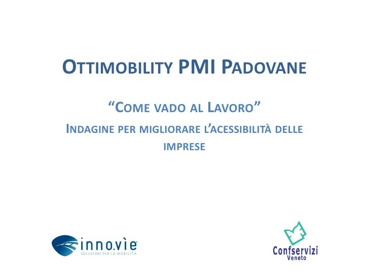 """OTTIMOBILITY PMI PADOVANE       """"COME VADO AL LAVORO""""INDAGINE PER MIGLIORARE L'ACESSIBILITÀ DELLE                  IMPRESE"""