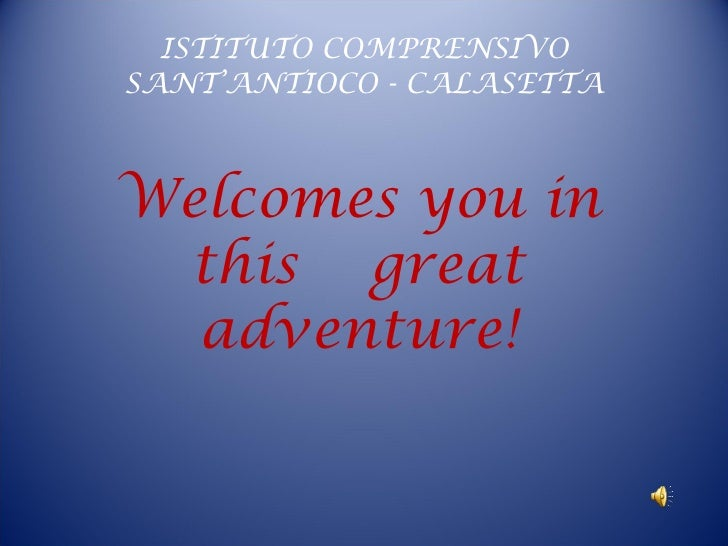 ISTITUTO COMPRENSIVO SANT'ANTIOCO - CALASETTA Welcomes you in this  great adventure!