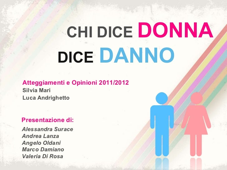 CHI DICE  DONNA   <ul><ul><li>Atteggiamenti e Opinioni 2011/2012  </li></ul></ul><ul><ul><li>Silvia Mari </li></ul></ul><u...