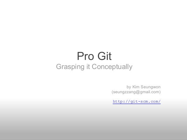 Pro Git Grasping it Conceptually by Kim Seungwon (seungzzang@gmail.com) http://git-scm.com/