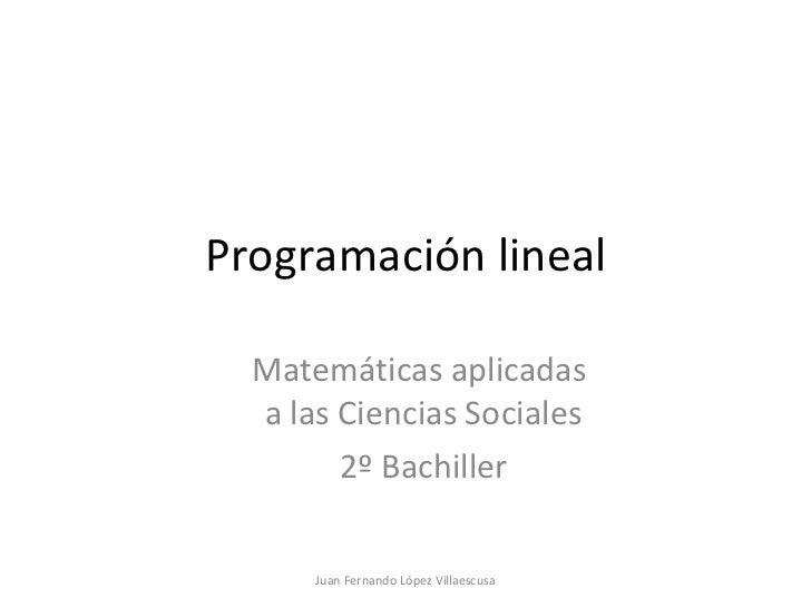 Programación lineal Matemáticas aplicadas  a las Ciencias Sociales 2º Bachiller Juan Fernando López Villaescusa