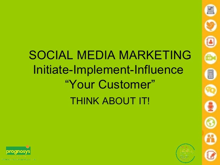 "SOCIAL MEDIA MARKETING Initiate-Implement-Influence  ""Your Customer"" THINK ABOUT IT!"