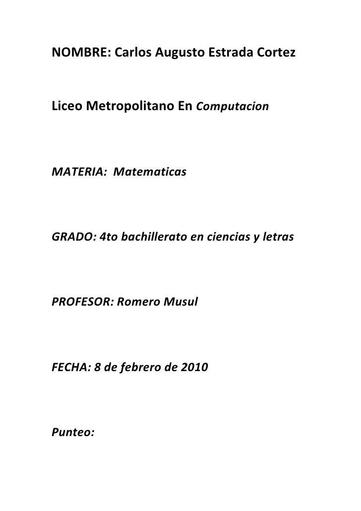 NOMBRE: Carlos Augusto Estrada Cortez<br />Liceo Metropolitano En Computacion<br />MATERIA:  Matematicas<br />GRADO: 4to b...