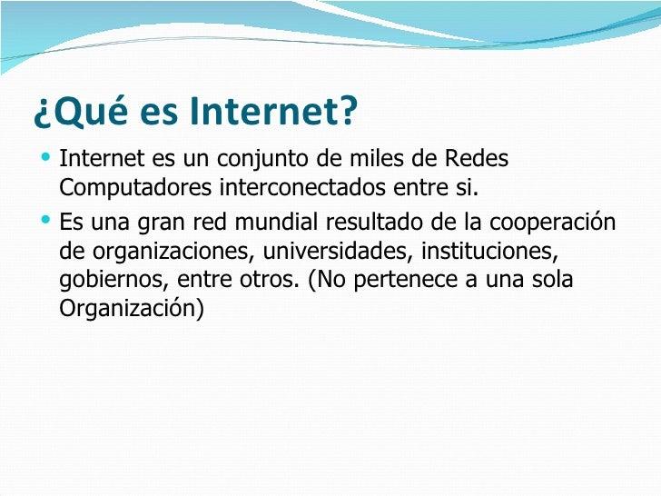 ¿Qué es Internet? <ul><li>Internet es un conjunto de miles de Redes Computadores interconectados entre si. </li></ul><ul><...