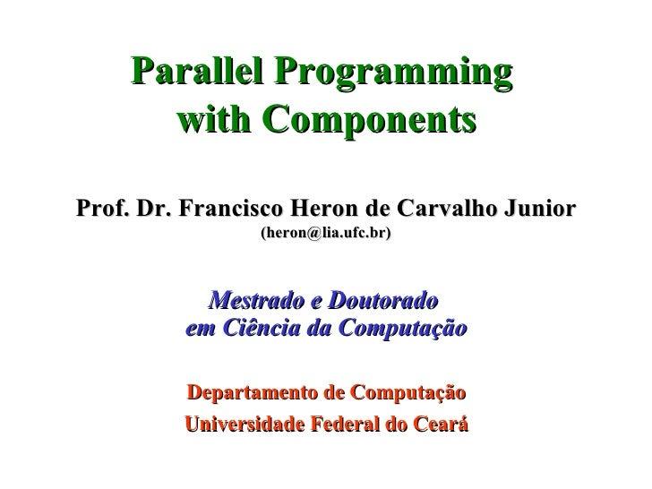 Parallel Programming  with Components Prof. Dr. Francisco Heron de Carvalho Junior (heron@lia.ufc.br) Mestrado e Doutorado...