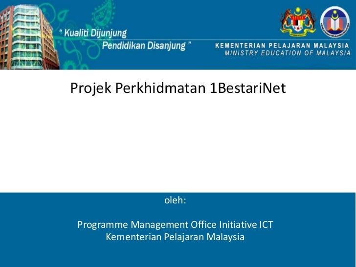 Projek Perkhidmatan 1BestariNet                   oleh: Programme Management Office Initiative ICT       Kementerian Pelaj...