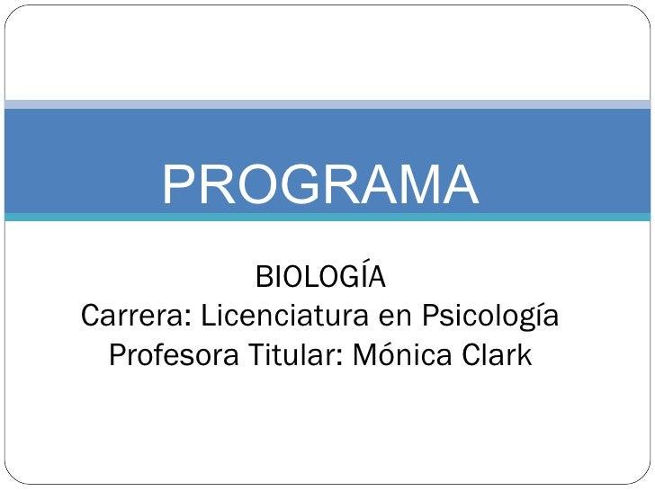 PROGRAMA BIOLOGÍA Carrera: Licenciatura en Psicología Profesora Titular: Mónica Clark