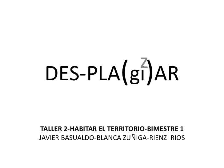 DES-PLA(gi)AR<br />z<br />TALLER 2-HABITAR EL TERRITORIO-BIMESTRE 1<br />JAVIER BASUALDO-BLANCA ZUÑIGA-RIENZI RIOS<br />