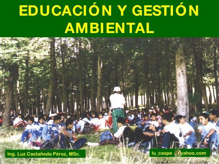 EDUCACIÓN Y GESTIÓN AMBIENTAL lu_caspe  yahoo.com Ing. Luz Castañeda Pérez, MSc.