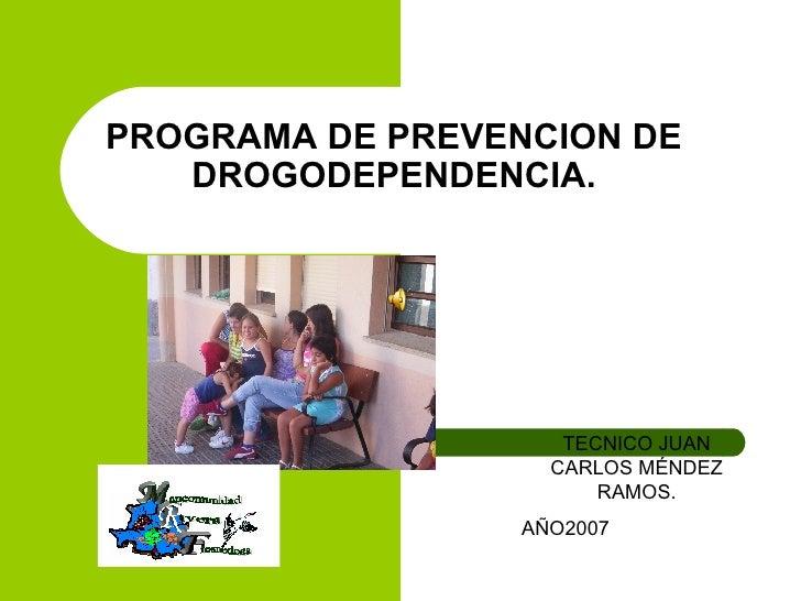 PROGRAMA DE PREVENCION DE DROGODEPENDENCIA. TECNICO JUAN CARLOS MÉNDEZ RAMOS. AÑO2007