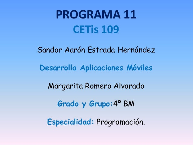 PROGRAMA 11 CETis 109 Sandor Aarón Estrada Hernández Desarrolla Aplicaciones Móviles Margarita Romero Alvarado Grado y Gru...