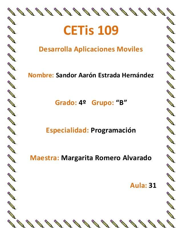 """CETis 109 Desarrolla Aplicaciones Moviles Nombre: Sandor Aarón Estrada Hernández Grado: 4º Grupo: """"B"""" Especialidad: Progra..."""