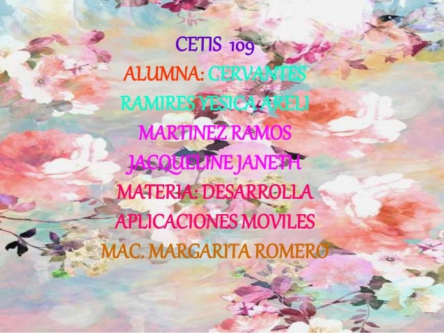 CETIS 109 ALUMNA: CERVANTES RAMIRES YESICA ARELI MARTINEZ RAMOS JACQUELINE JANETH MATERIA: DESARROLLA APLICACIONES MOVILES...