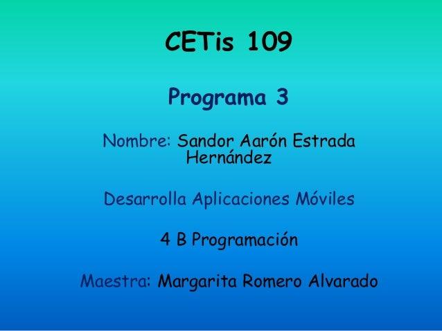 CETis 109 Programa 3 Nombre: Sandor Aarón Estrada Hernández Desarrolla Aplicaciones Móviles 4 B Programación Maestra: Marg...