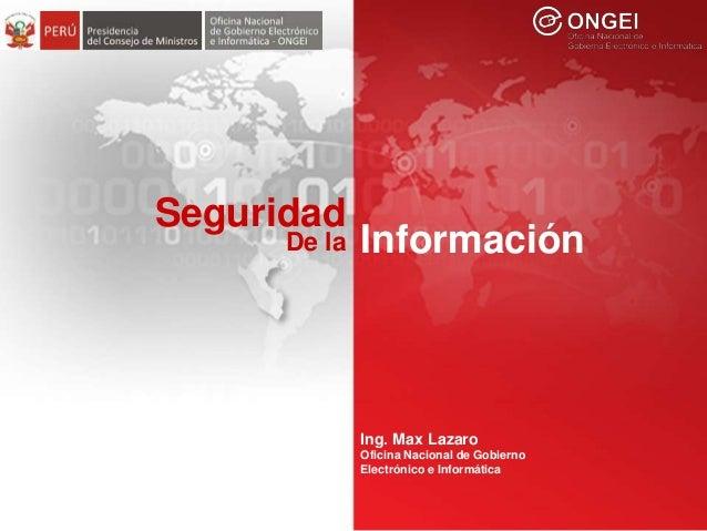 Seguridad de la Información Seguridad InformaciónDe la Ing. Max Lazaro Oficina Nacional de Gobierno Electrónico e Informát...