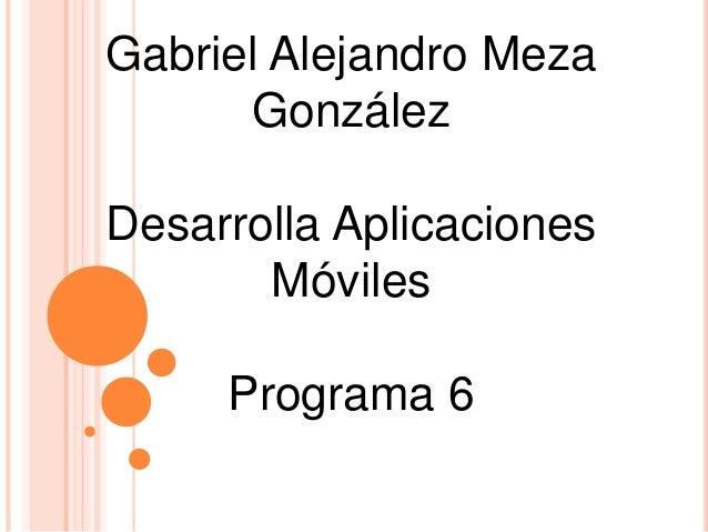Gabriel Alejandro Meza González Desarrolla Aplicaciones Móviles Programa 6