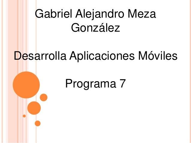 Gabriel Alejandro Meza González Desarrolla Aplicaciones Móviles Programa 7