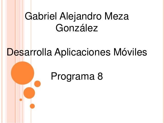 Gabriel Alejandro Meza González Desarrolla Aplicaciones Móviles Programa 8