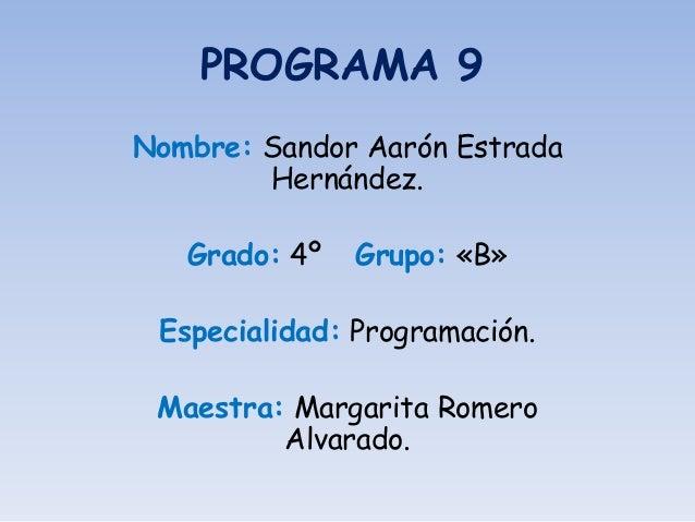 PROGRAMA 9 Nombre: Sandor Aarón Estrada Hernández. Grado: 4º Grupo: «B» Especialidad: Programación. Maestra: Margarita Rom...