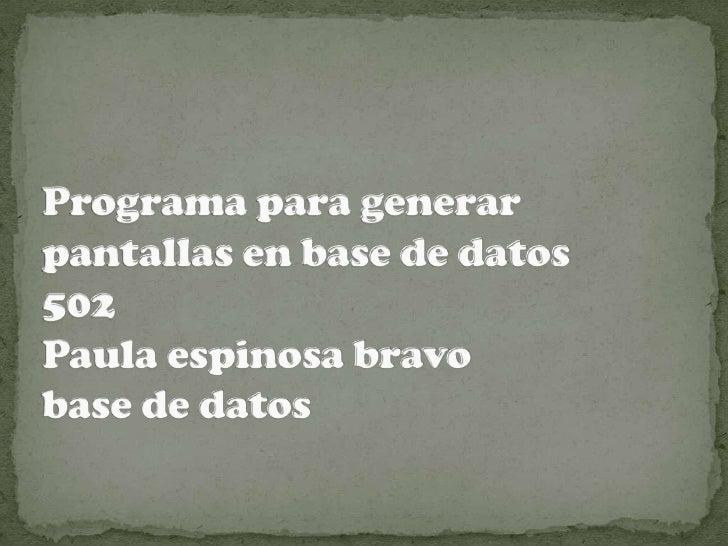 Programa para generar pantallas en base de datos 502Paula espinosa bravo base de datos <br />