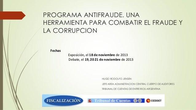 PROGRAMA ANTIFRAUDE. UNA HERRAMIENTA PARA COMBATIR EL FRAUDE Y LA CORRUPCION Fechas Exposición, el 18 de noviembre de 2013...