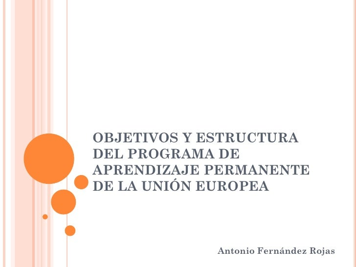 OBJETIVOS Y ESTRUCTURA DEL PROGRAMA DE APRENDIZAJE PERMANENTE DE LA UNIÓN EUROPEA                Antonio Fernández Rojas