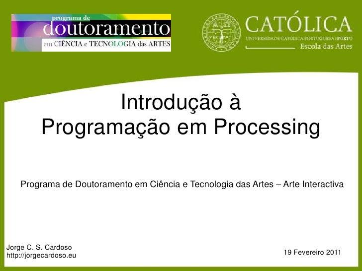 IntroduçãoàProgramaçãoem Processing<br />Programa de DoutoramentoemCiência e Tecnologiadas Artes – Arte Interactiva<br />J...