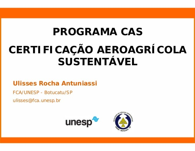 Nome do Palestrante Ulisses Rocha Antuniassi FCA/UNESP - Botucatu/SP ulisses@fca.unesp.br PROGRAMA CAS CERTIFICAÇÃO AEROAG...