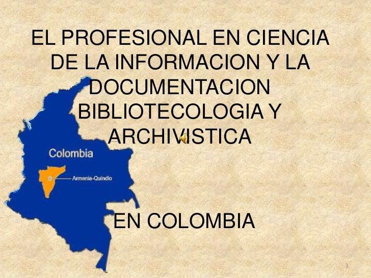 EL PROFESIONAL EN CIENCIA DE LA INFORMACION Y LA DOCUMENTACION BIBLIOTECOLOGIA Y ARCHIVISTICA<br />EN COLOMBIA<br />1<br />
