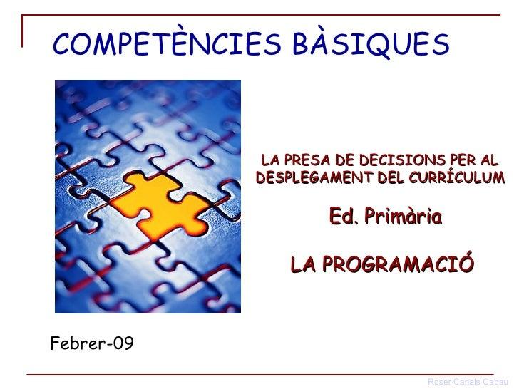 LA PRESA DE DECISIONS PER AL  DESPLEGAMENT DEL CURRÍCULUM   Ed. Primària LA PROGRAMACIÓ Febrer-09 COMPETÈNCIES BÀSIQUES