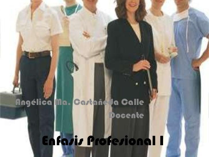 Angélica Ma. Castañeda Calle<br />Docente<br />Enfasis Profesional I<br />