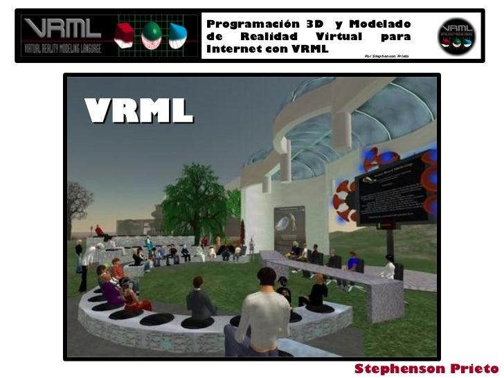 Programación 3D y Modelado        de   Realidad   Virtual para        Internet con VRML    Por Stephenson Prieto     VRML ...