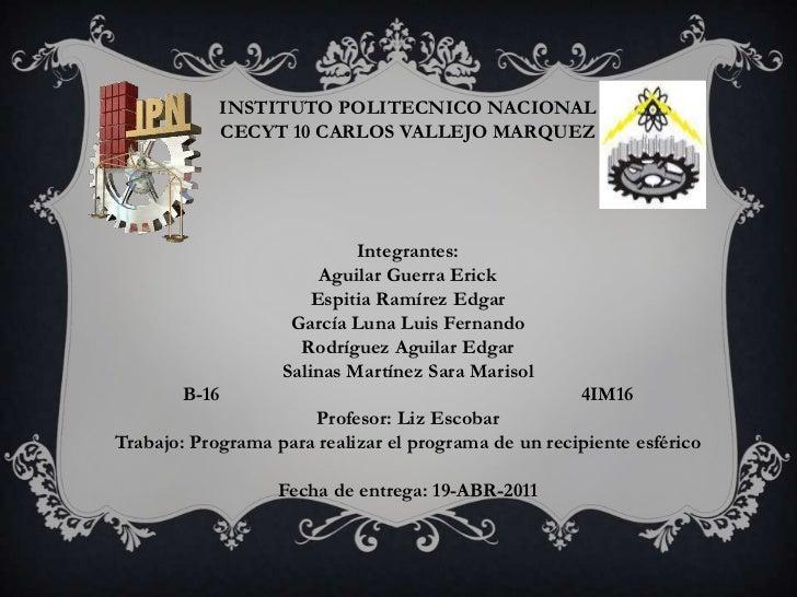 INSTITUTO POLITECNICO NACIONAL<br />CECYT 10 CARLOS VALLEJO MARQUEZ<br /><br /><br />Integrantes:<br />Aguilar Guerra Er...
