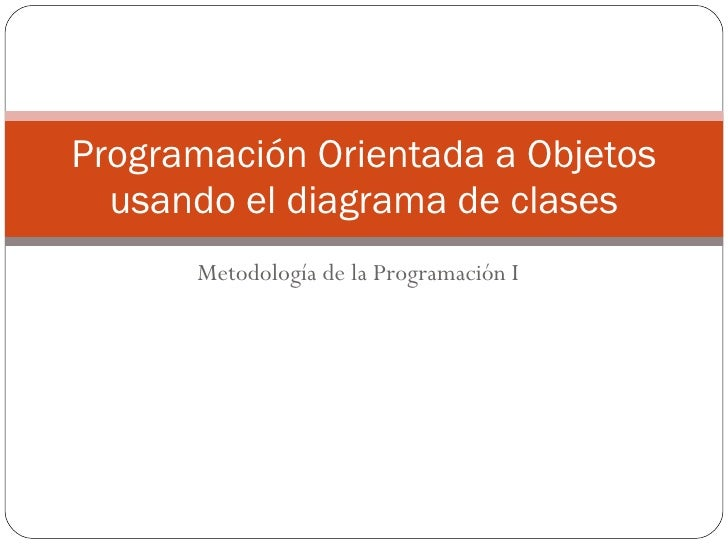 Metodología de la Programación I Programación Orientada a Objetos usando el diagrama de clases